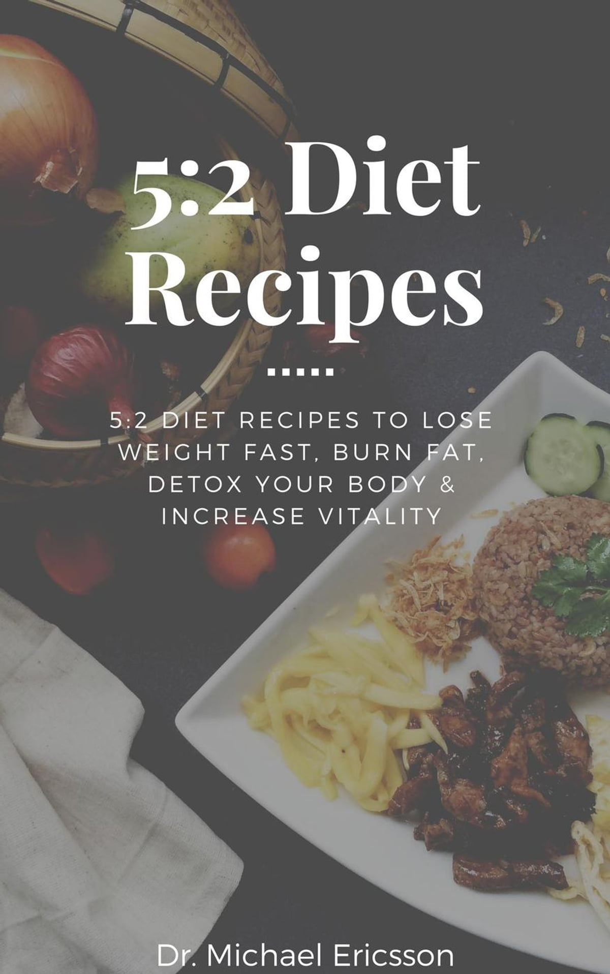 5 2 Diet Recipes 5 2 Diet Recipes To Lose Weight Fast Burn Fat Detox Your Body Increase Vitality Ebook By Dr Michael Ericsson 9781386078258 Rakuten Kobo United States