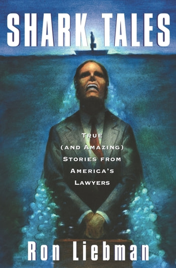 Shark Tales - True (and Amazing) Stories from America's Lawyers ebook by Ron Liebman