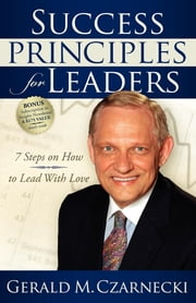 Success Principles for Leaders - 7 Steps on How to Lead with Love ebook by Gerald M. Czarnecki