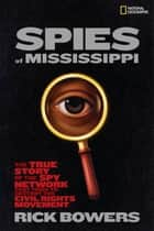 Spies of Mississippi - The True Story of the Spy Network that Tried to Destroy the Civil Rights Movement ebook by Rick Bowers
