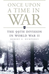 Once Upon a Time in War - The 99th Division in World War II ebook by Robert E. Humphrey