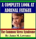 A Complete Look at Adrenal Fatigue ebook by James Lowrance