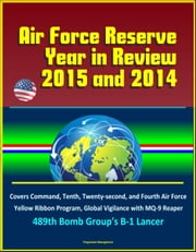 Air Force Reserve Year in Review, 2015 and 2014: Covers Command, Tenth, Twenty-second, and Fourth Air Force, Yellow Ribbon Program, Global Vigilance with MQ-9 Reaper, 489th Bomb Group's B-1 Lancer ebook by Progressive Management