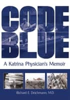 Code Blue - A Katrina Physician's Memoir ebook by Richard E. Deichmann, M.D.