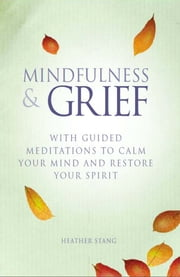 Mindfulness and Grief - With guided meditations to calm the mind and restore the spirit ebook by Heather Stang