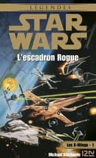 Star Wars - Les X-Wings - tome 1 : L'escadron rogue eBook by Rosalie GUILLAUME, Michael A. STACKPOLE
