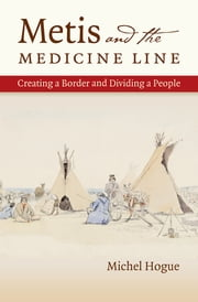 Metis and the Medicine Line - Creating a Border and Dividing a People ebook by Michel Hogue