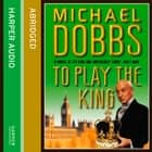 To Play the King (House of Cards Trilogy, Book 2) audiobook by Michael Dobbs