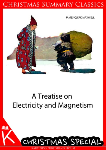 A Treatise on Electricity and Magnetism [Christmas Summary Classics] ebook by James Clerk Maxwell