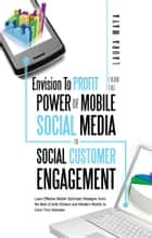Envision To Profit from the Power of Mobile Social Media in Social Customer Engagement - Learn Effective Mobile Optimized Strategies from the Best of both Chinese and Western Worlds to Grow Your Business ebook by Laura Maya