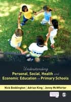 Understanding Personal, Social, Health and Economic Education in Primary Schools ebook by Nick Boddington,Adrian King,Jenny McWhirter
