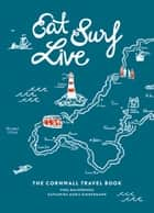 Eat Surf Live: The Cornwall Travel Book ebook by