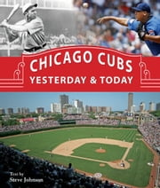 Chicago Cubs Yesterday & Today ebook by Steve Johnson