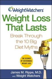 Weight Watchers Weight Loss That Lasts: Break Through the 10 Big Diet Myths ebook by Rippe, James M.