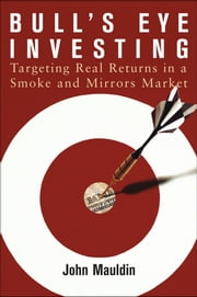 Bull's Eye Investing - Targeting Real Returns in a Smoke and Mirrors Market ebook by John Mauldin