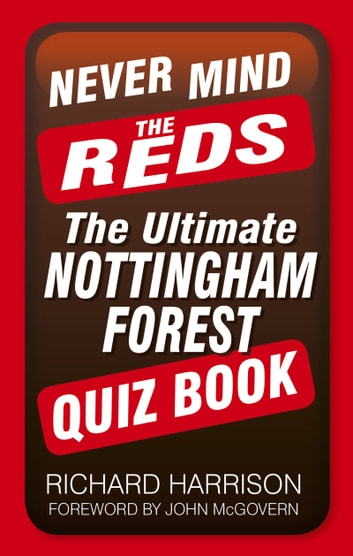 Never Mind the Reds - The Ultimate Nottingham Forest Quiz Book eBook by Richard Harrison