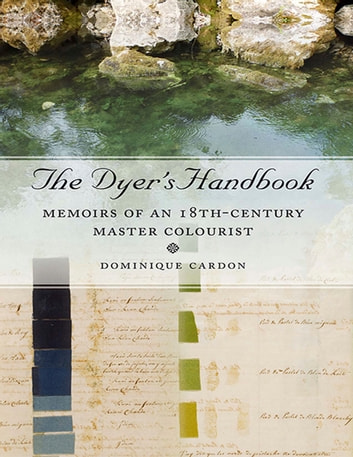 The Dyer's Handbook - Memoirs of an 18th Century Master Colourist ebook by Dominique Cardon