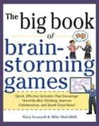 Big Book of Brainstorming Games: Quick, Effective Activities that Encourage Out-of-the-Box Thinking, Improve Collaboration, and Spark Great Ideas! ebook by Mary Scannell, Mike Mulvilhill