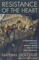 Resistance of the Heart - Intermarriage and the Rosenstrasse Protest in Nazi Germany ebook by Nathan Stoltzfus