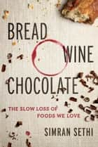 Bread, Wine, Chocolate - The Slow Loss of Foods We Love ebook by Simran Sethi