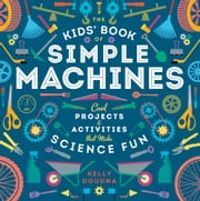 The Kids' Book of Simple Machines - Cool Projects & Activities that Make Science Fun! ebook by Kelly Doudna