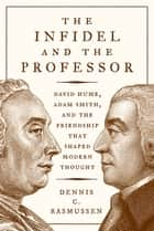 The Infidel and the Professor - David Hume, Adam Smith, and the Friendship That Shaped Modern Thought ebook by Dennis Rasmussen