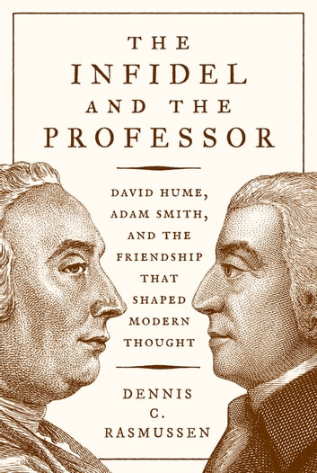 The Infidel and the Professor - David Hume, Adam Smith, and the Friendship That Shaped Modern Thought ebook by Dennis C. Rasmussen