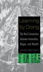 Learning by Doing - The Real Connection between Innovation, Wages, and Wealth ebook by James Bessen, Garamond Agency, Inc.