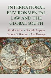 International Environmental Law and the Global South ebook by Shawkat Alam,Sumudu Atapattu,Carmen G. Gonzalez,Jona Razzaque