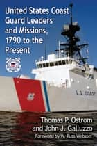 United States Coast Guard Leaders and Missions, 1790 to the Present ebook by Thomas P. Ostrom, John J. Galluzzo