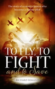 To Fly, to Fight And to Save - The Story of a Country Pastor Who Becomes a Fighter Pilot ebook by Richard Bemand