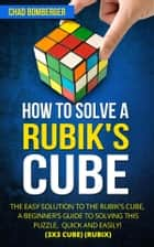 How to Solve a Rubik's Cube - The Easy Solution to The Rubik's Cube, A Beginner's Guide to Solving This Puzzle, Quick and Easily! (3x3 Cube) (Rubix) (2nd Edition) ebook by Chad Bomberger