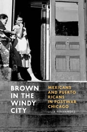 Brown in the Windy City - Mexicans and Puerto Ricans in Postwar Chicago ebook by Lilia Fernández