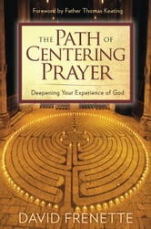 Path of Centering Prayer, The: Deepening Your Experience of God ebook by David Frenette