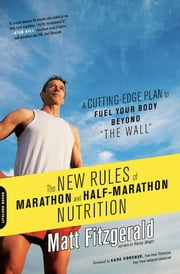 "The New Rules of Marathon and Half-Marathon Nutrition - A Cutting-Edge Plan to Fuel Your Body Beyond ""the Wall"" ebook by Matt Fitzgerald"