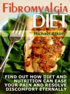Fibromyalgia Diet: Find Out How Diet and Nutrition Can Ease your Pain and Resolve Discomfort Eternally ebook by Michael Atkins