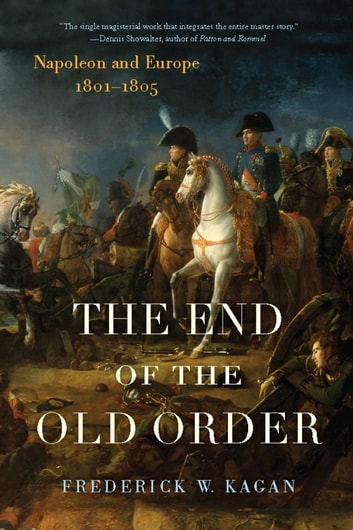 The End of the Old Order - Napoleon and Europe, 1801-1805 ebook by Frederick Kagan