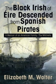 The Black Irish of Érie Descended from Spanish Pirates - A Memoir of an American Family: The Mitchells ebook by Elizabeth M. Walter