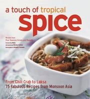Touch of Tropical Spice - From Chilli Crab to Laksa 75 Fabulous Recipes from Monsoon Asia ebook by Wendy Hutton, Nobu, Masano Kawana