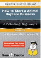 How to Start a Animal Daycare Business ebook by Todd Lopez