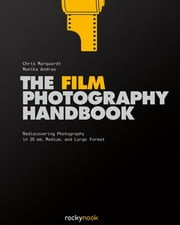 The Film Photography Handbook - Rediscovering Photography in 35mm, Medium, and Large Format ebook by Chris Marquardt,Monika Andrae