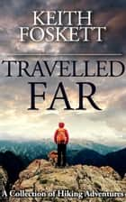 Travelled Far - A Collection Of Hiking Adventures ebook by Keith Foskett