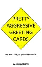 Pretty Aggressive Greeting Cards - We Don't Care So You Don't Have To ebook by Michael Griffin