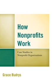 How Nonprofits Work - Case Studies in Nonprofit Organizations ebook by Grace Budrys