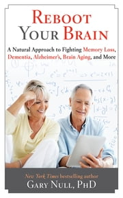 Reboot Your Brain - A Natural Approach to Fight Memory Loss, Dementia, ebook by Gary Null