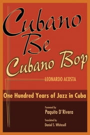 Cubano Be, Cubano Bop - One Hundred Years of Jazz in Cuba ebook by Leonardo Acosta,Paquito D'Rivera,Daniel Whitesell