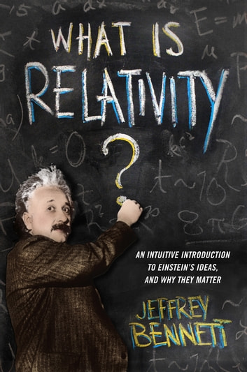 What Is Relativity? - An Intuitive Introduction to Einstein's Ideas, and Why They Matter ebook by Jeffrey Bennett