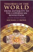 Theories of the World from Antiquity to the Copernican Revolution ebook by Michael J. Crowe