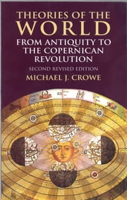 Theories of the World from Antiquity to the Copernican Revolution - Second Revised Edition ebook by Michael J. Crowe