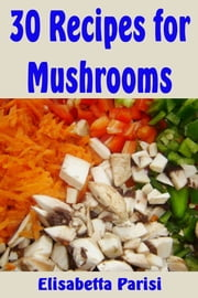 30 Recipes for Mushrooms ebook by Elisabetta Parisi